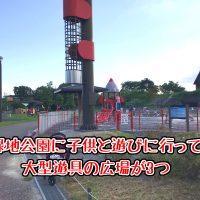 深北緑地公園に子供と遊びに行ってきた!大型遊具の広場が3つ